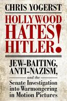 Hollywood hates Hitler!: Jew-Baiting, Anti-Nazism, and the Senate Investigation Into Warmongering in Motion Pictures.